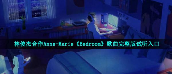 林俊杰合作Anne-Marie《Bedroom》歌曲完整版试听入口